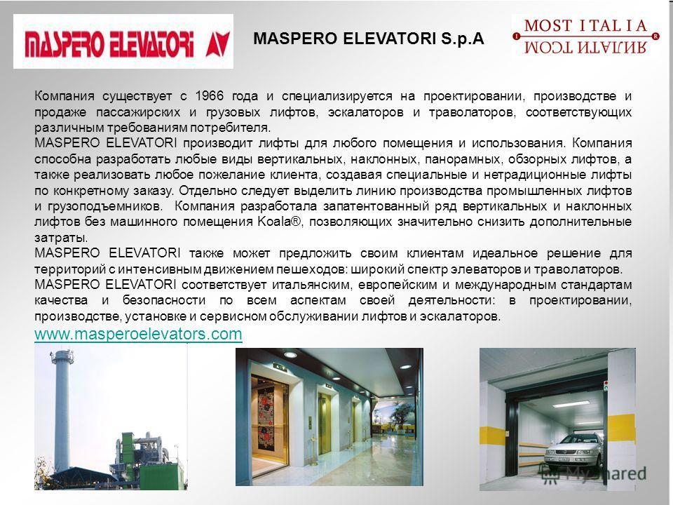 MASPERO ELEVATORI S.p.A Компания существует с 1966 года и специализируется на проектировании, производстве и продаже пассажирских и грузовых лифтов, эскалаторов и траволаторов, соответствующих различным требованиям потребителя. MASPERO ELEVATORI прои