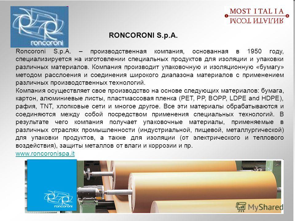 RONCORONI S.p.A. Roncoroni S.p.A. – производственная компания, основанная в 1950 году, специализируется на изготовлении специальных продуктов для изоляции и упаковки различных материалов. Компания производит упаковочную и изоляционную «бумагу» методо