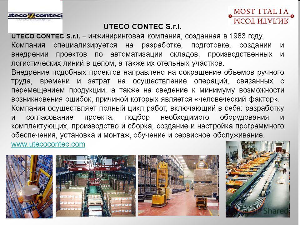 UTECO CONTEC S.r.l. UTECO CONTEC S.r.l. – инжиниринговая компания, созданная в 1983 году. Компания специализируется на разработке, подготовке, создании и внедрении проектов по автоматизации складов, производственных и логистических линий в целом, а т
