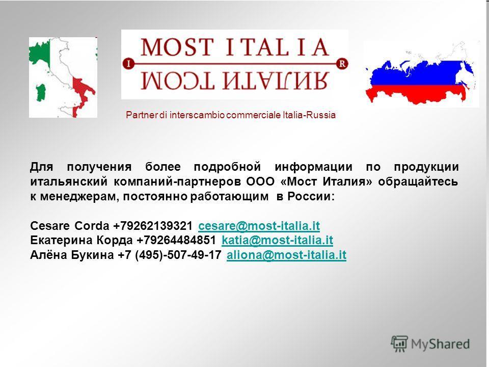 Для получения более подробной информации по продукции итальянский компаний-партнеров ООО «Мост Италия» обращайтесь к менеджерам, постоянно работающим в России: Cesare Corda +79262139321 cesare@most-italia.itcesare@most-italia.it Екатерина Корда +7926