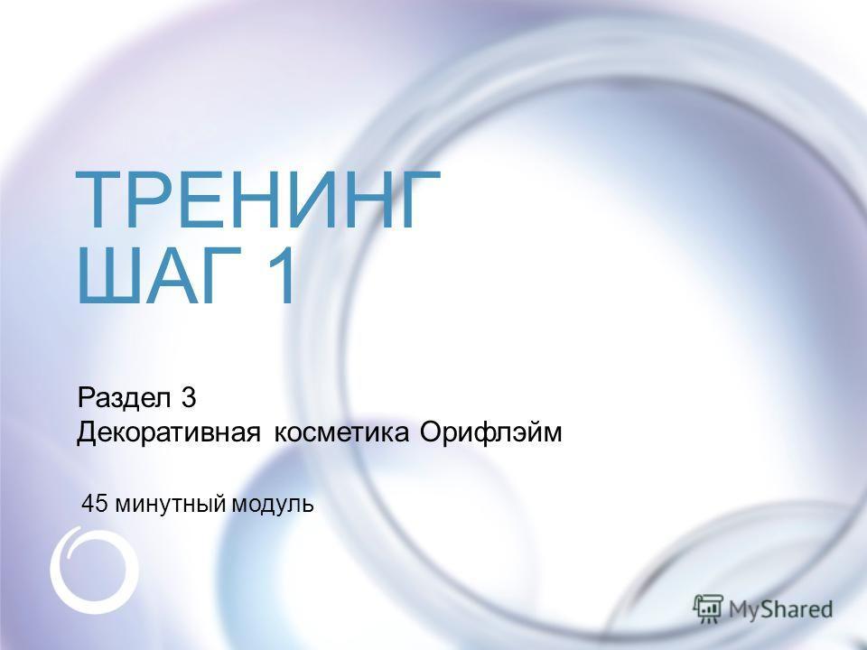 © Oriflame Cosmetics S.A. 2009 Раздел 3 Декоративная косметика Орифлэйм 45 минутный модуль ТРЕНИНГ ШАГ 1