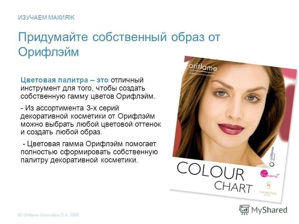 Придумайте собственный образ от Орифлэйм Цветовая палитра – это отличный инструмент для того, чтобы создать собственную гамму цветов Орифлэйм. - Из ассортимента 3-х серий декоративной косметики от Орифлэйм можно выбрать любой цветовой оттенок и созда