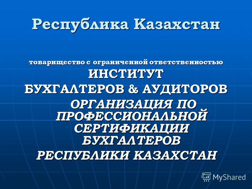 Республика Казахстан товарищество с ограниченной ответственностью ИНСТИТУТ БУХГАЛТЕРОВ & АУДИТОРОВ ОРГАНИЗАЦИЯ ПО ПРОФЕССИОНАЛЬНОЙ СЕРТИФИКАЦИИ БУХГАЛТЕРОВ ОРГАНИЗАЦИЯ ПО ПРОФЕССИОНАЛЬНОЙ СЕРТИФИКАЦИИ БУХГАЛТЕРОВ РЕСПУБЛИКИ КАЗАХСТАН