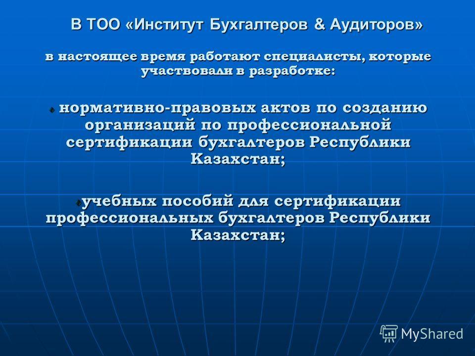 в настоящее время работают специалисты, которые участвовали в разработке: нормативно-правовых актов по созданию организаций по профессиональной сертификации бухгалтеров Республики Казахстан; нормативно-правовых актов по созданию организаций по профес