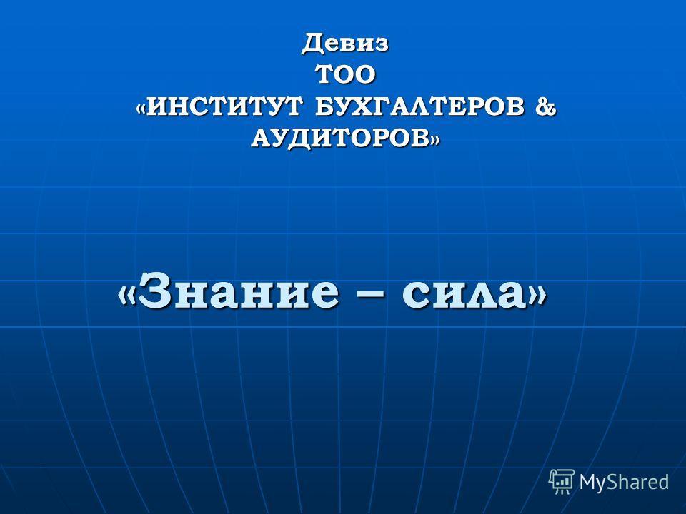 «Знание – сила» Девиз ТОО «ИНСТИТУТ БУХГАЛТЕРОВ & АУДИТОРОВ»