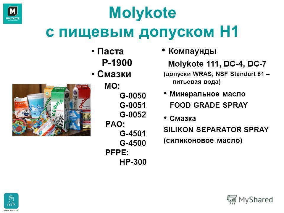 Molykote с пищевым допуском H1 Паста P-1900 Смазки МО: G-0050 G-0051 G-0052 PАО: G-4501 G-4500 PFPE: HP-300 Компаунды Molykote 111, DC-4, DC-7 (допуски WRAS, NSF Standart 61 – питьевая вода) Минеральное масло FOOD GRADE SPRAY Смазка SILIKON SEPARATOR