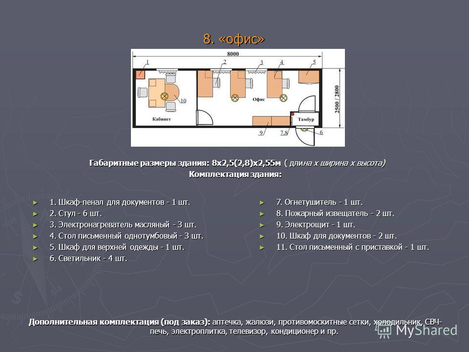 8. «офис» Габаритные размеры здания: 8х2,5(2,8)х2,55м ( длина х ширина х высота) Комплектация здания: 1. Шкаф-пенал для документов - 1 шт. 1. Шкаф-пенал для документов - 1 шт. 2. Стул - 6 шт. 2. Стул - 6 шт. 3. Электронагреватель масляный - З шт. 3.