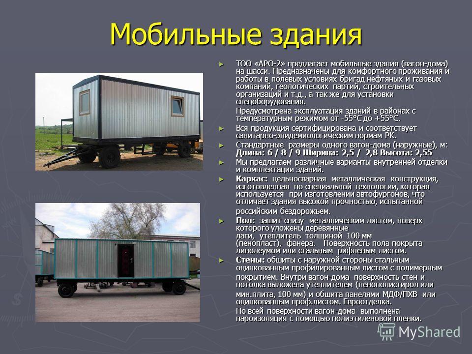 Мобильные здания ТОО «АРО-2» предлагает мобильные здания (вагон-дома) на шасси. Предназначены для комфортного проживания и работы в полевых условиях бригад нефтяных и газовых компаний, геологических партий, строительных организаций и т.д., а так же д