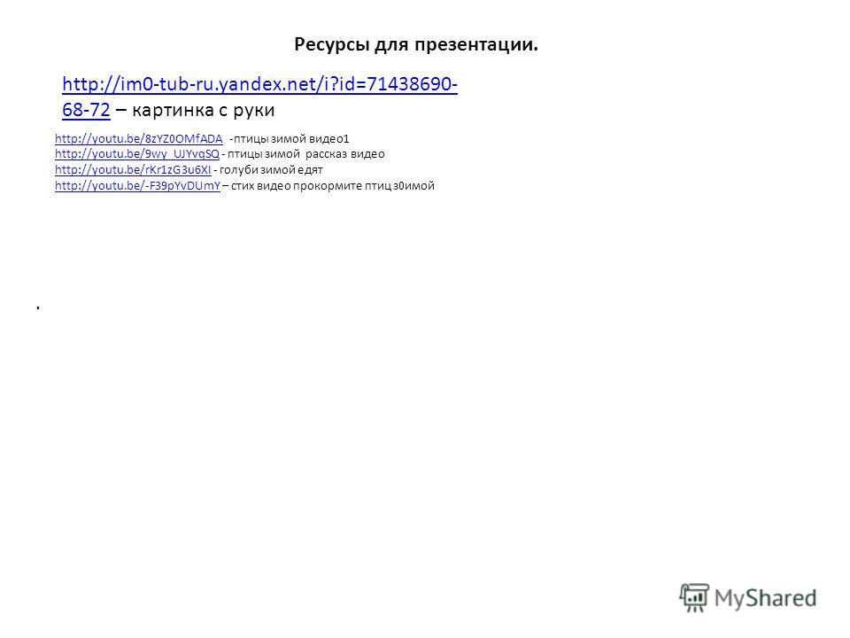 . Ресурсы для презентации. http://im0-tub-ru.yandex.net/i?id=71438690- 68-72http://im0-tub-ru.yandex.net/i?id=71438690- 68-72 – картинка с руки http://youtu.be/8zYZ0OMfADAhttp://youtu.be/8zYZ0OMfADA -птицы зимой видео1 http://youtu.be/9wy_UJYvqSQhttp
