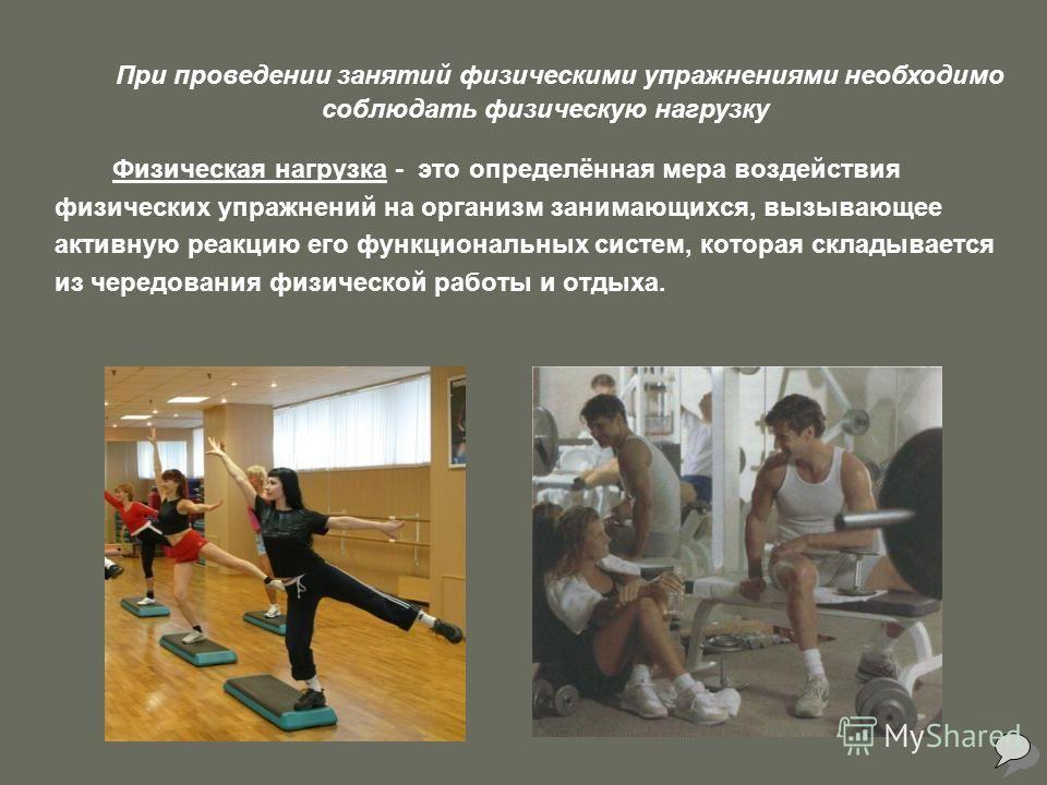Физическая нагрузка - это определённая мера воздействия физических упражнений на организм занимающихся, вызывающее активную реакцию его функциональных систем, которая складывается из чередования физической работы и отдыха. При проведении занятий физи