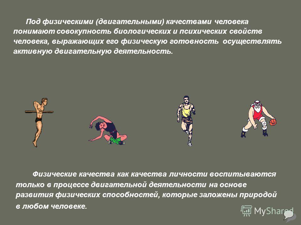 Физические качества как качества личности воспитываются только в процессе двигательной деятельности на основе развития физических способностей, которые заложены природой в любом человеке. Под физическими (двигательными) качествами человека понимают с