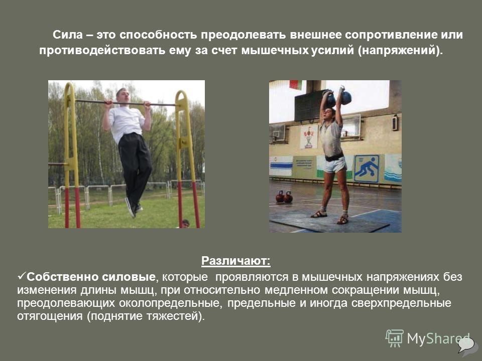 Сила – это способность преодолевать внешнее сопротивление или противодействовать ему за счет мышечных усилий (напряжений). Различают: Собственно силовые, которые проявляются в мышечных напряжениях без изменения длины мышц, при относительно медленном