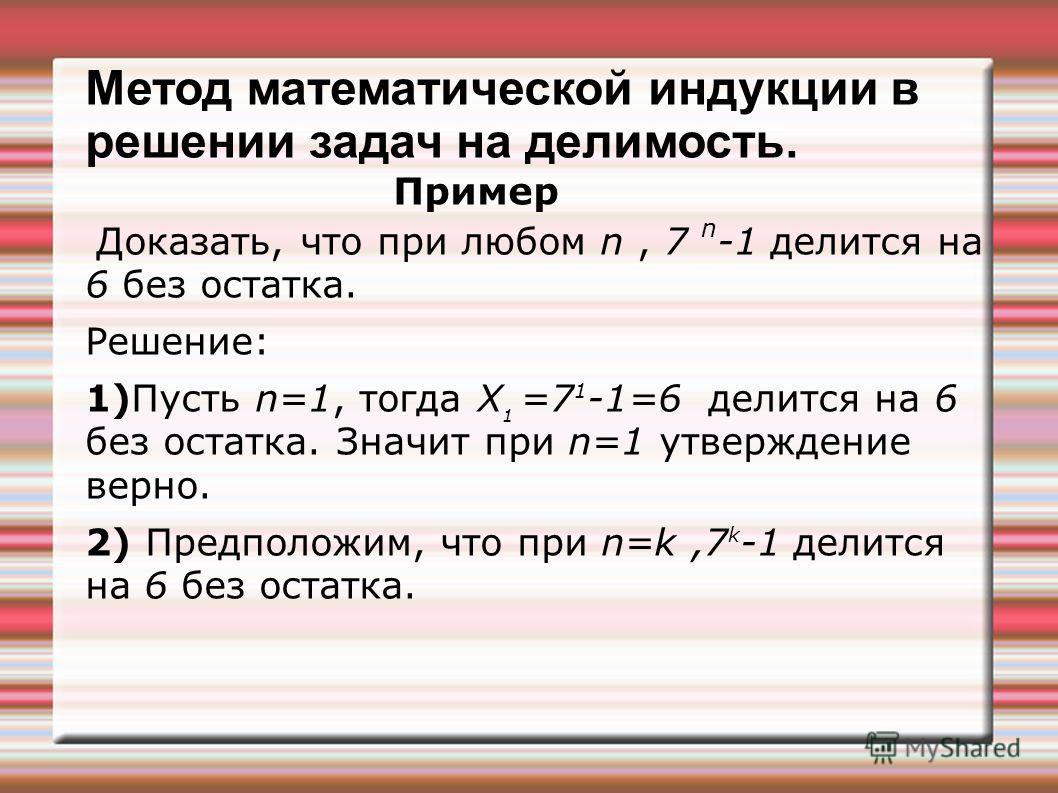 Метод математической индукции в решении задач на делимость. Пример Доказать, что при любом n, 7 n -1 делится на 6 без остатка. Решение: 1)Пусть n=1, тогда Х 1 =7 1 -1=6 делится на 6 без остатка. Значит при n=1 утверждение верно. 2) Предположим, что п