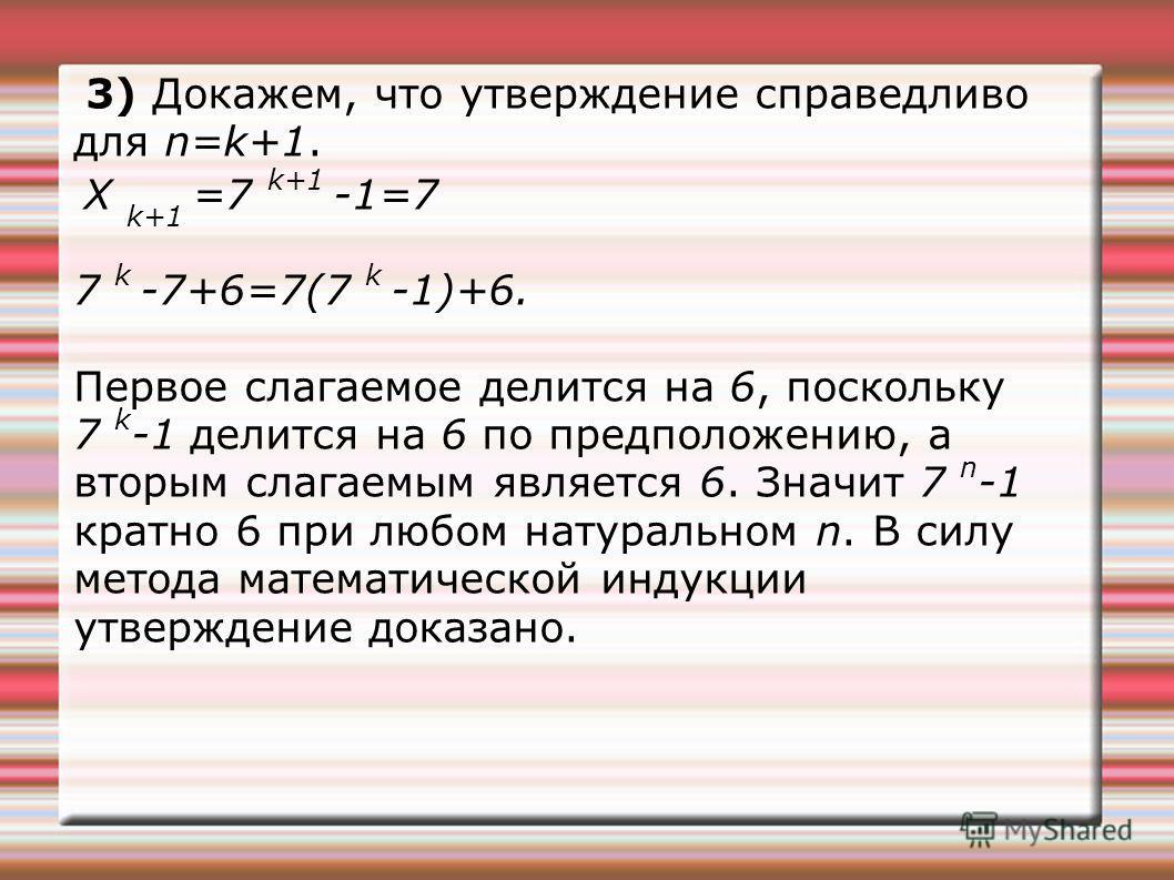 3) Докажем, что утверждение справедливо для n=k+1. X k+1 =7 k+1 -1=7 7 k -7+6=7(7 k -1)+6. Первое слагаемое делится на 6, поскольку 7 k -1 делится на 6 по предположению, а вторым слагаемым является 6. Значит 7 n -1 кратно 6 при любом натуральном n. В