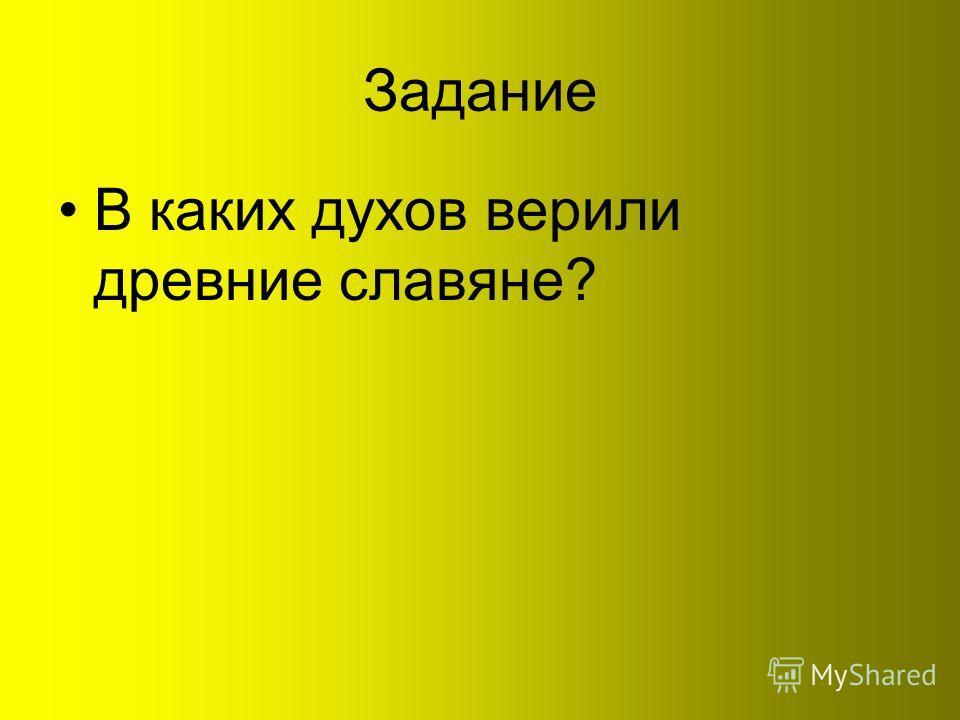 Задание В каких духов верили древние славяне?
