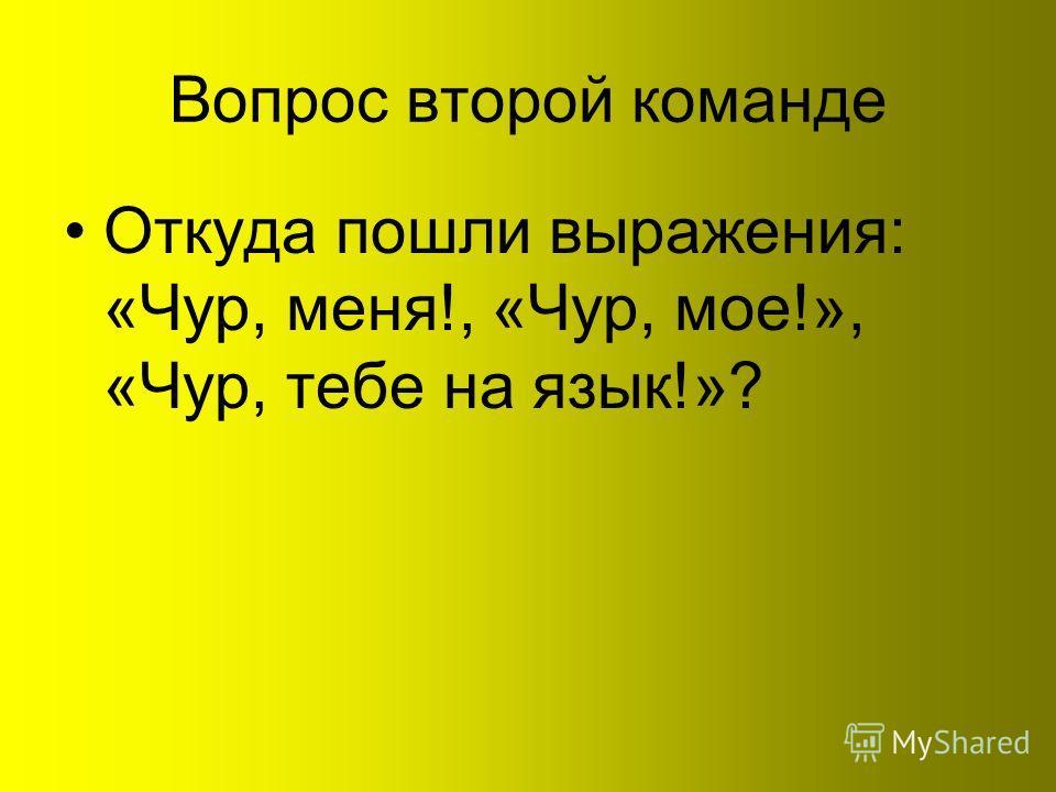 Вопрос второй команде Откуда пошли выражения: «Чур, меня!, «Чур, мое!», «Чур, тебе на язык!»?