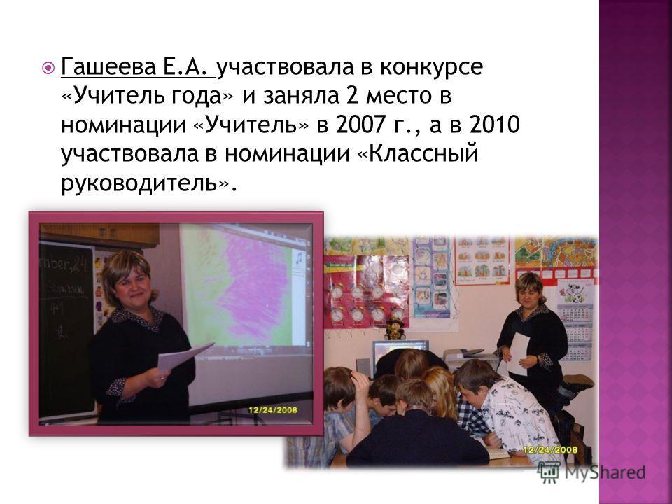 Гашеева Е.А. участвовала в конкурсе «Учитель года» и заняла 2 место в номинации «Учитель» в 2007 г., а в 2010 участвовала в номинации «Классный руководитель».