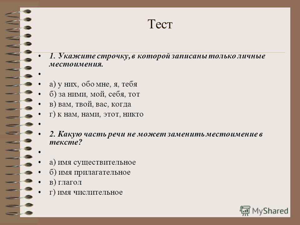 Тест 1. Укажите строчку, в которой записаны только личные местоимения. а) у них, обо мне, я, тебя б) за ними, мой, себя, тот в) вам, твой, вас, когда г) к нам, нами, этот, никто 2. Какую часть речи не может заменить местоимение в тексте? а) имя сущес
