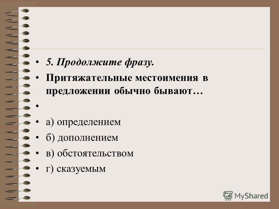 5. Продолжите фразу. Притяжательные местоимения в предложении обычно бывают… а) определением б) дополнением в) обстоятельством г) сказуемым