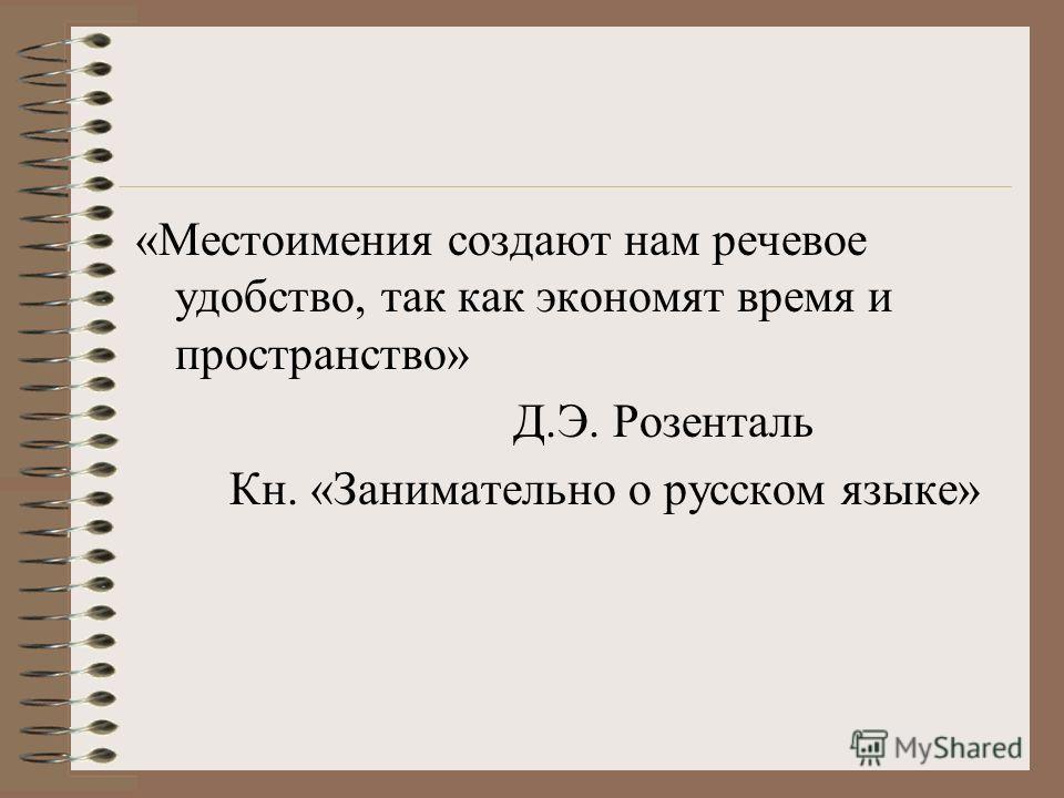 «Местоимения создают нам речевое удобство, так как экономят время и пространство» Д.Э. Розенталь Кн. «Занимательно о русском языке»