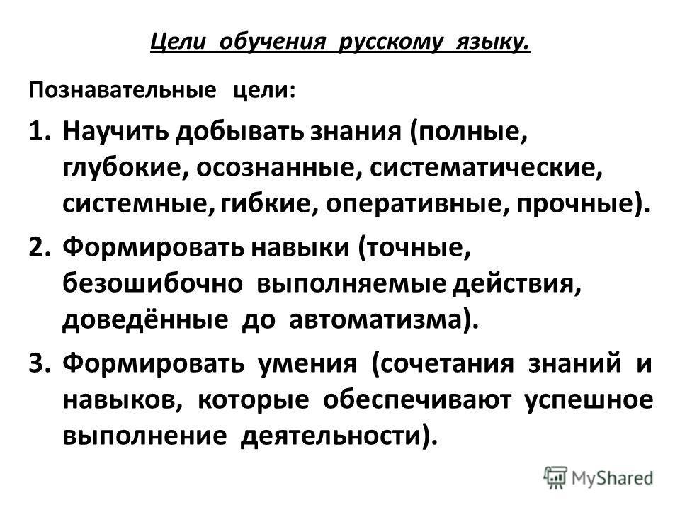 Цели обучения русскому языку. Познавательные цели: 1.Научить добывать знания (полные, глубокие, осознанные, систематические, системные, гибкие, оперативные, прочные). 2.Формировать навыки (точные, безошибочно выполняемые действия, доведённые до автом