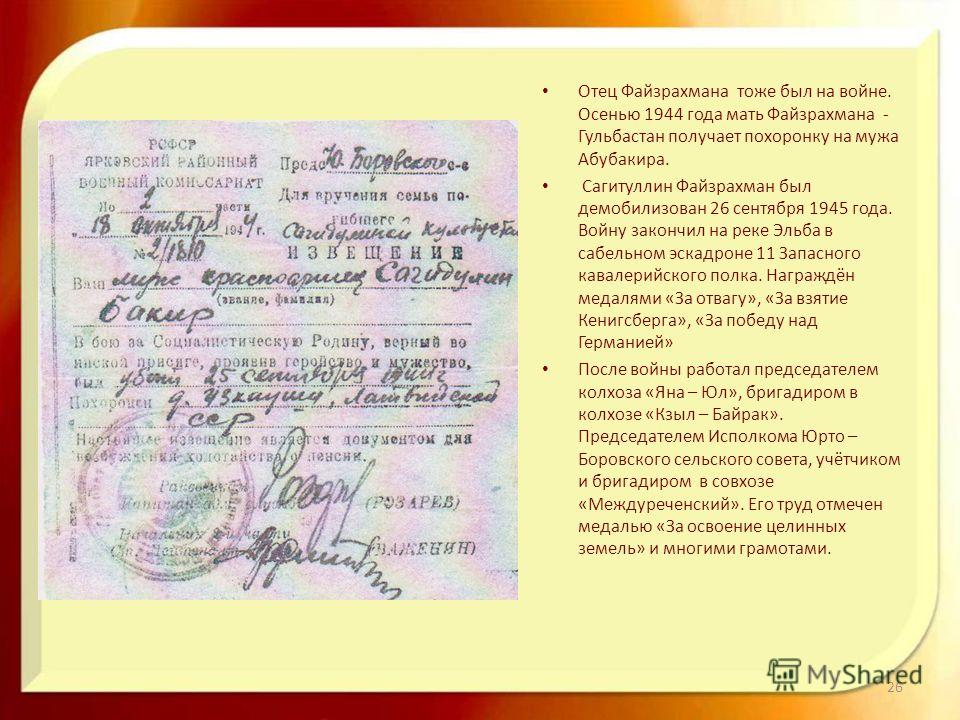 Отец Файзрахмана тоже был на войне. Осенью 1944 года мать Файзрахмана - Гульбастан получает похоронку на мужа Абубакира. Сагитуллин Файзрахман был демобилизован 26 сентября 1945 года. Войну закончил на реке Эльба в сабельном эскадроне 11 Запасного ка