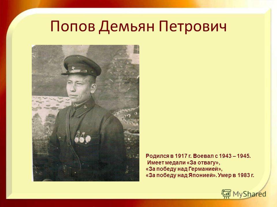 Попов Демьян Петрович Родился в 1917 г. Воевал с 1943 – 1945. Имеет медали «За отвагу», «За победу над Германией», «За победу над Японией». Умер в 1983 г.