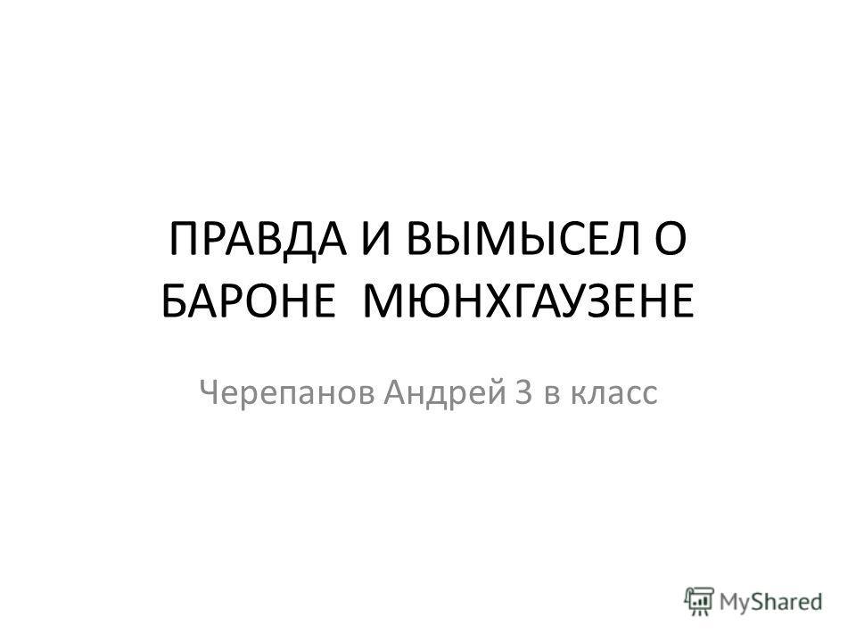 ПРАВДА И ВЫМЫСЕЛ О БАРОНЕ МЮНХГАУЗЕНЕ Черепанов Андрей 3 в класс