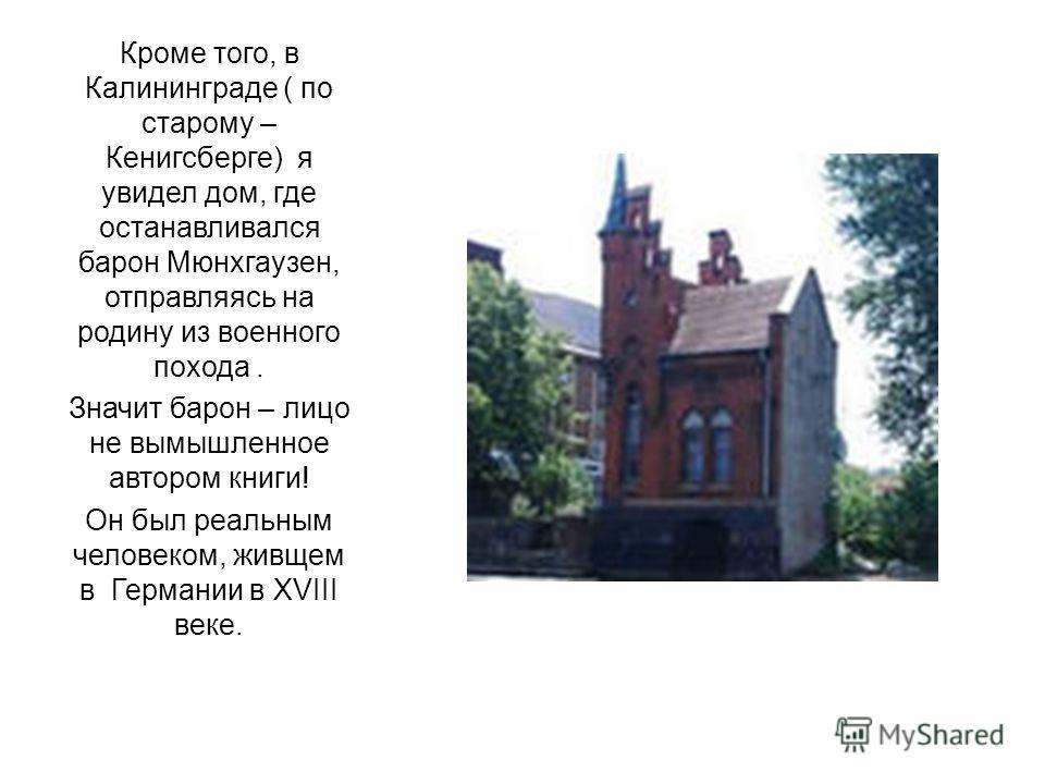 Кроме того, в Калининграде ( по старому – Кенигсберге) я увидел дом, где останавливался барон Мюнхгаузен, отправляясь на родину из военного похода. Значит барон – лицо не вымышленное автором книги! Он был реальным человеком, живщем в Германии в XVIII
