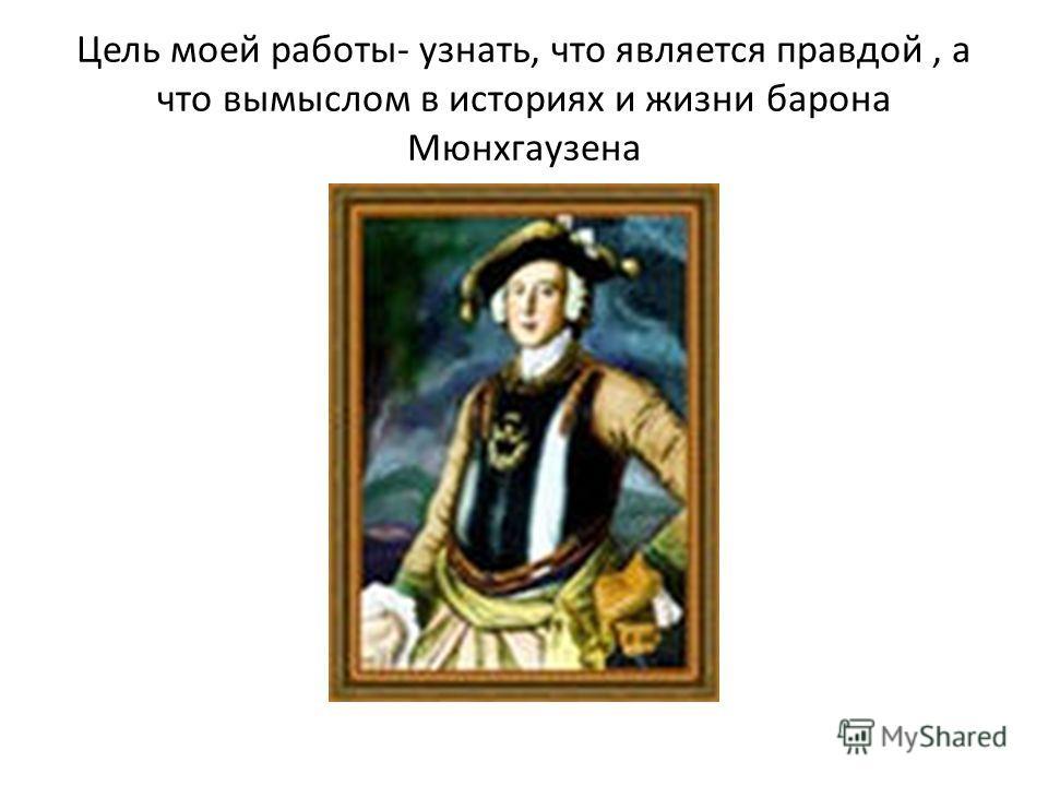 Цель моей работы- узнать, что является правдой, а что вымыслом в историях и жизни барона Мюнхгаузена