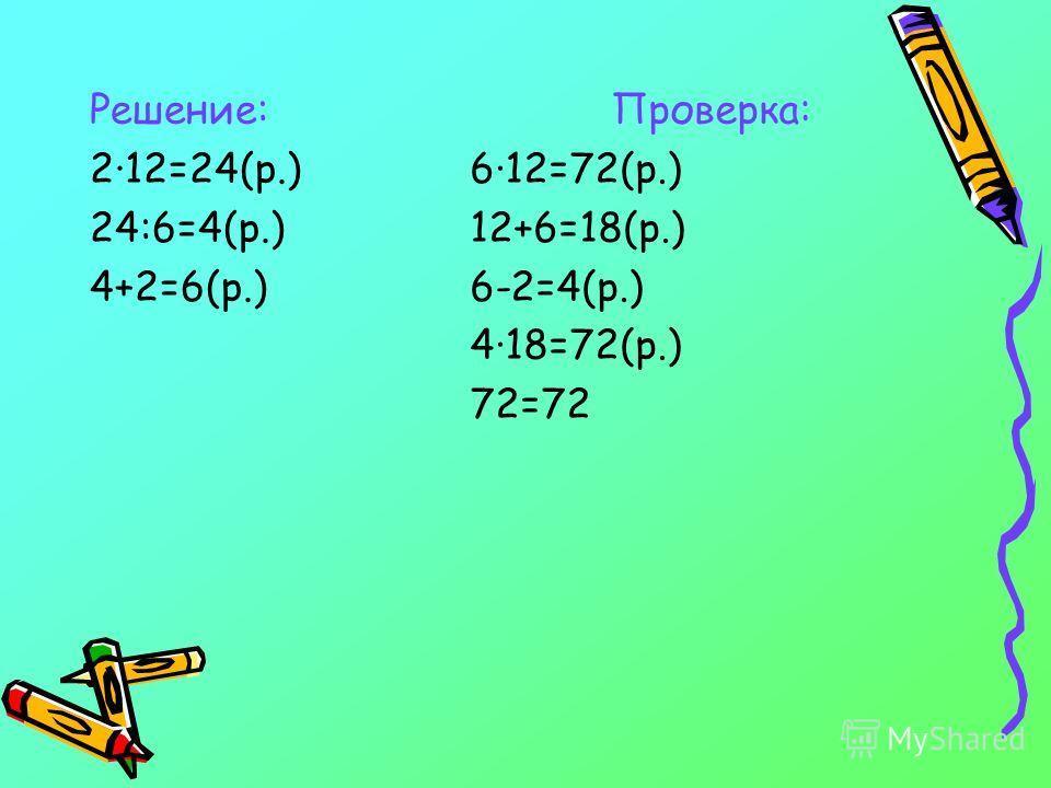 Решение: 2·12=24(р.) 24:6=4(р.) 4+2=6(р.) Проверка: 6·12=72(р.) 12+6=18(р.) 6-2=4(р.) 4·18=72(р.) 72=72