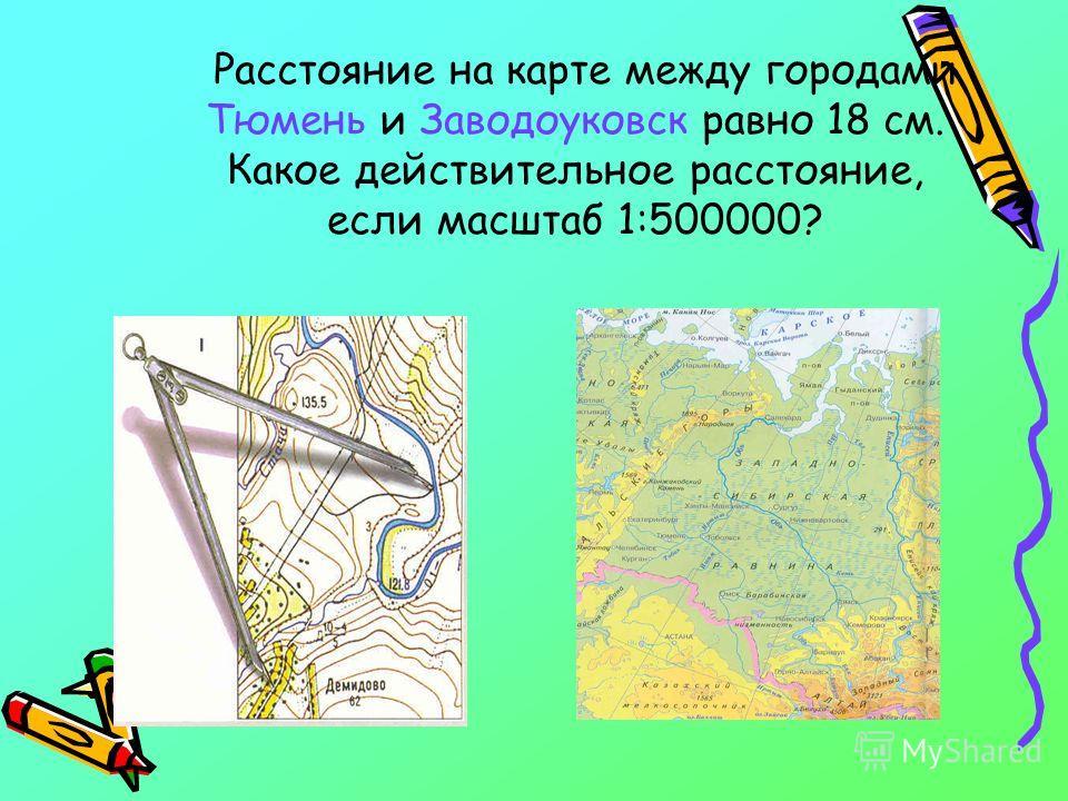 Расстояние на карте между городами Тюмень и Заводоуковск равно 18 см. Какое действительное расстояние, если масштаб 1:500000?
