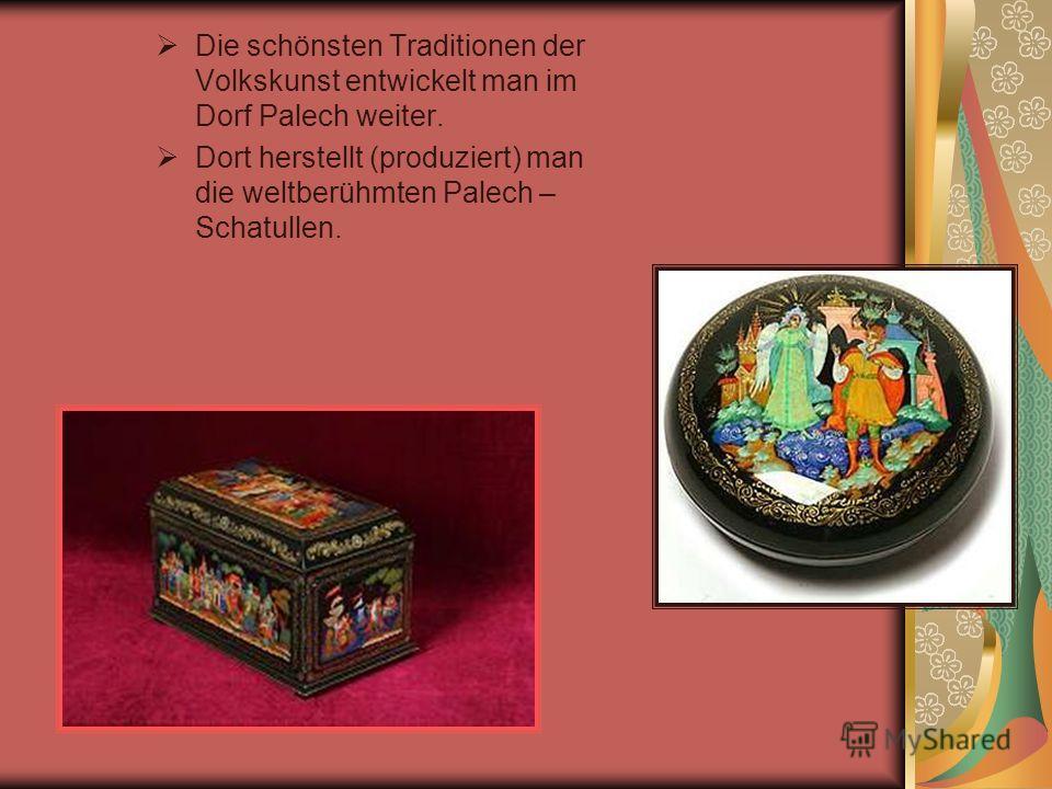 Die schönsten Traditionen der Volkskunst entwickelt man im Dorf Palech weiter. Dort herstellt (produziert) man die weltberühmten Palech – Schatullen.