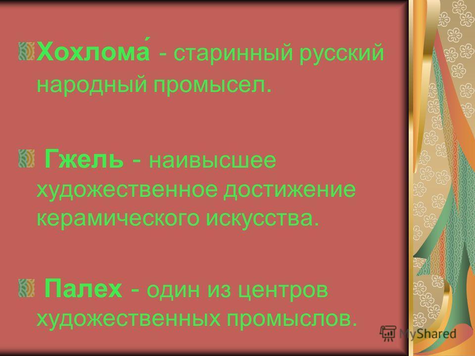 Хохлома́ - старинный русский народный промысел. Гжель - наивысшее художественное достижение керамического искусства. Палех - один из центров художественных промыслов.