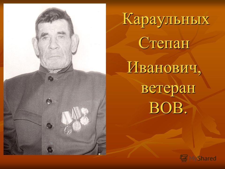 Караульных КараульныхСтепан Иванович, ветеран ВОВ.