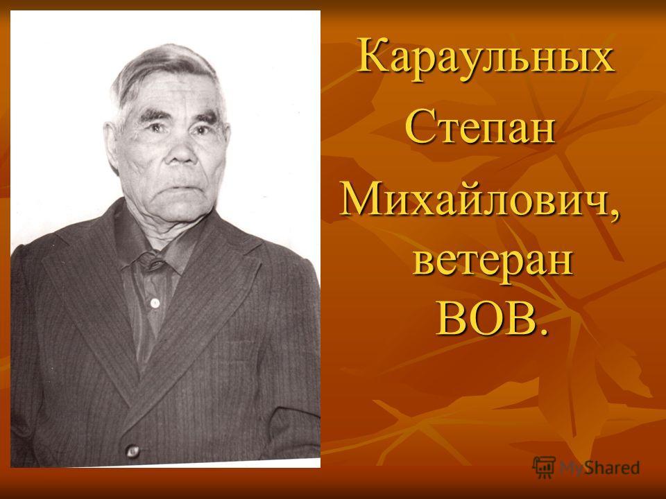 Караульных КараульныхСтепан Михайлович, ветеран ВОВ.