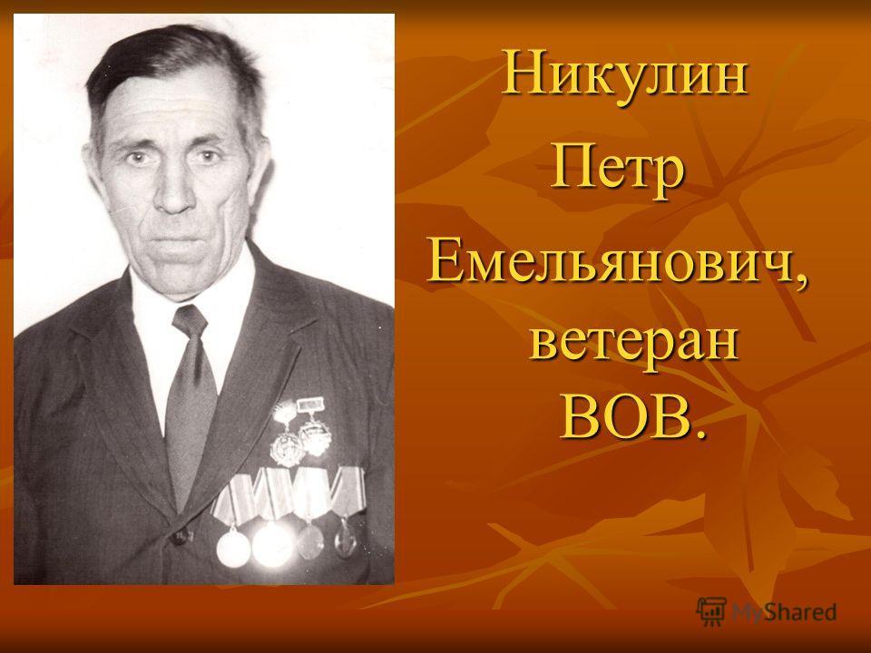 Никулин НикулинПетр Емельянович, ветеран ВОВ.