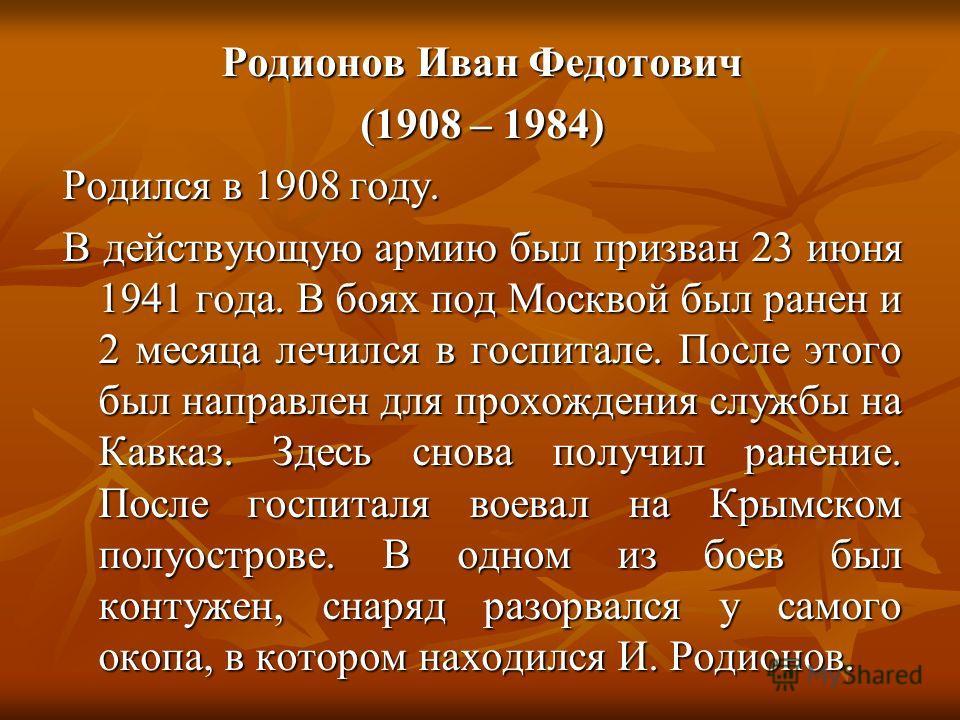 Родионов Иван Федотович (1908 – 1984) Родился в 1908 году. В действующую армию был призван 23 июня 1941 года. В боях под Москвой был ранен и 2 месяца лечился в госпитале. После этого был направлен для прохождения службы на Кавказ. Здесь снова получил