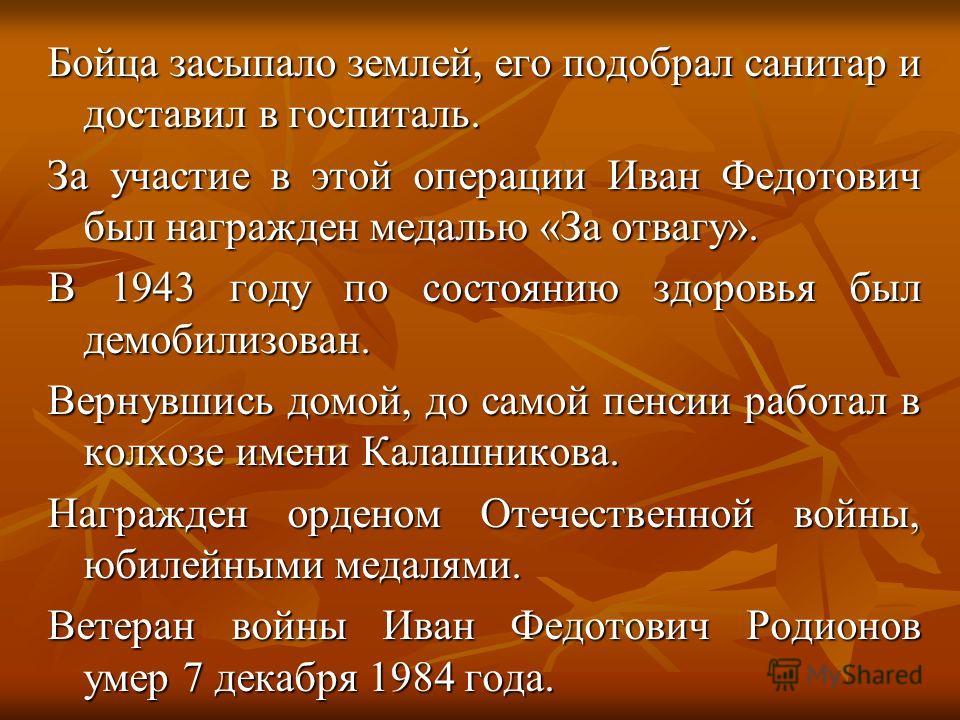 Бойца засыпало землей, его подобрал санитар и доставил в госпиталь. За участие в этой операции Иван Федотович был награжден медалью «За отвагу». В 1943 году по состоянию здоровья был демобилизован. Вернувшись домой, до самой пенсии работал в колхозе