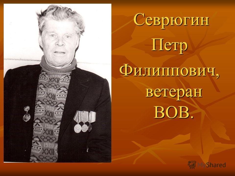 Севрюгин СеврюгинПетр Филиппович, ветеран ВОВ.