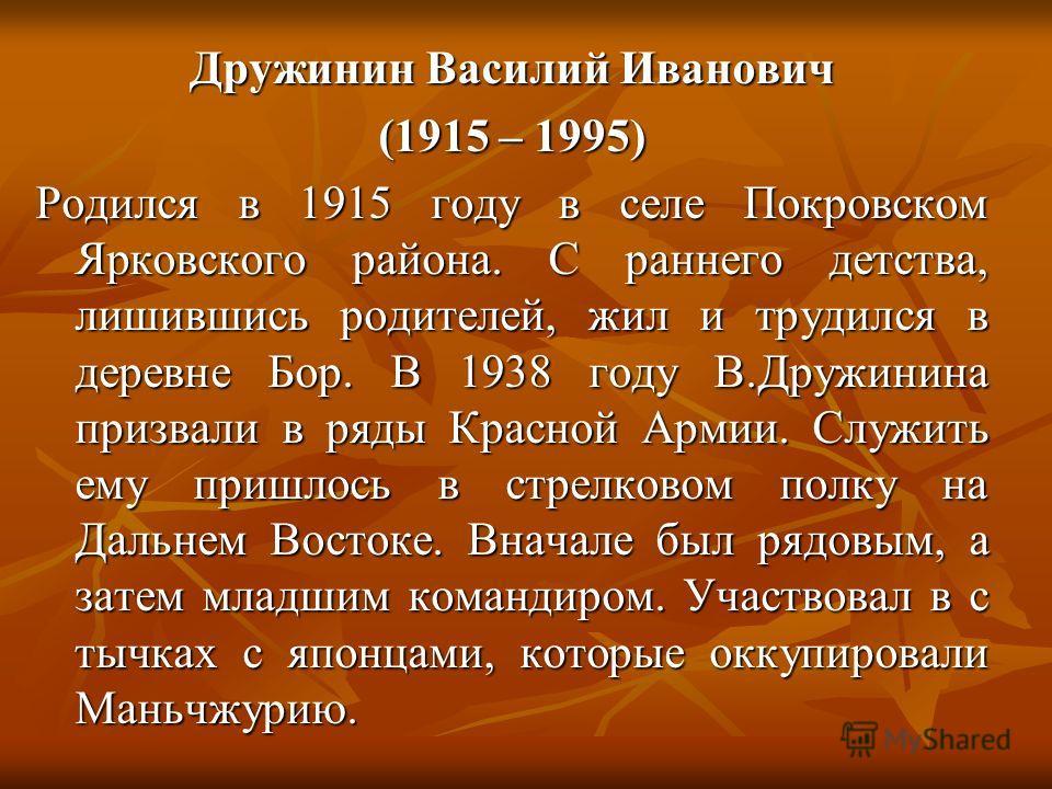 Дружинин Василий Иванович (1915 – 1995) Родился в 1915 году в селе Покровском Ярковского района. С раннего детства, лишившись родителей, жил и трудился в деревне Бор. В 1938 году В.Дружинина призвали в ряды Красной Армии. Служить ему пришлось в стрел