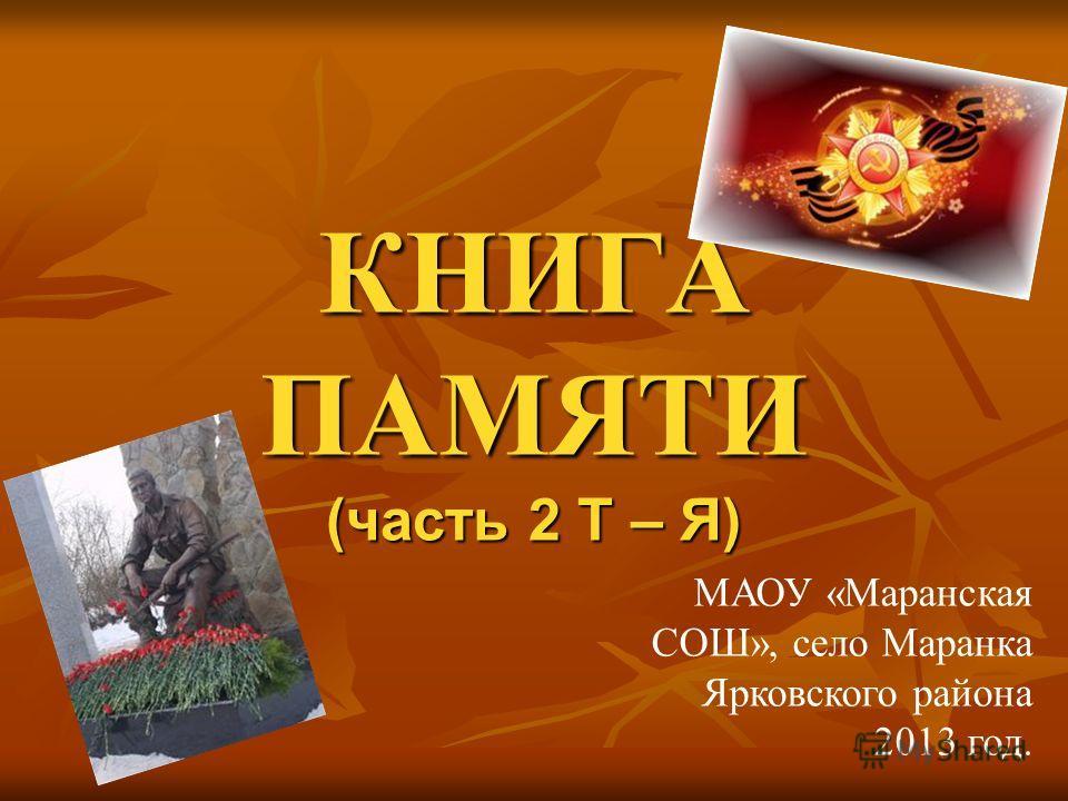 КНИГА ПАМЯТИ (часть 2 Т – Я) МАОУ «Маранская СОШ», село Маранка Ярковского района 2013 год.