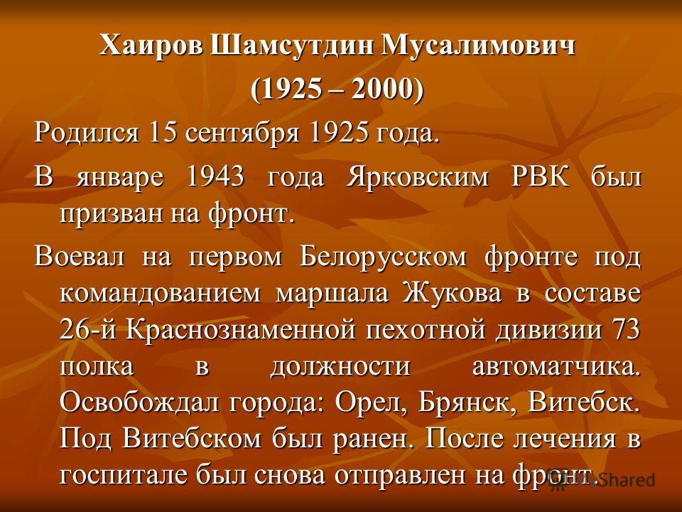 Хаиров Шамсутдин Мусалимович (1925 – 2000) Родился 15 сентября 1925 года. В январе 1943 года Ярковским РВК был призван на фронт. Воевал на первом Белорусском фронте под командованием маршала Жукова в составе 26-й Краснознаменной пехотной дивизии 73 п