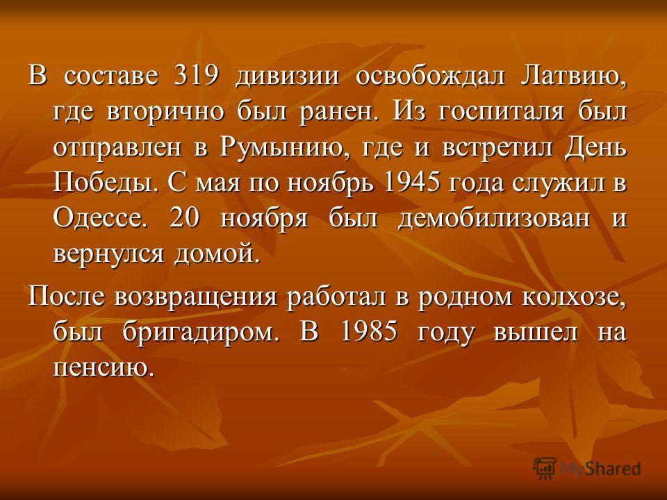 В составе 319 дивизии освобождал Латвию, где вторично был ранен. Из госпиталя был отправлен в Румынию, где и встретил День Победы. С мая по ноябрь 1945 года служил в Одессе. 20 ноября был демобилизован и вернулся домой. После возвращения работал в ро