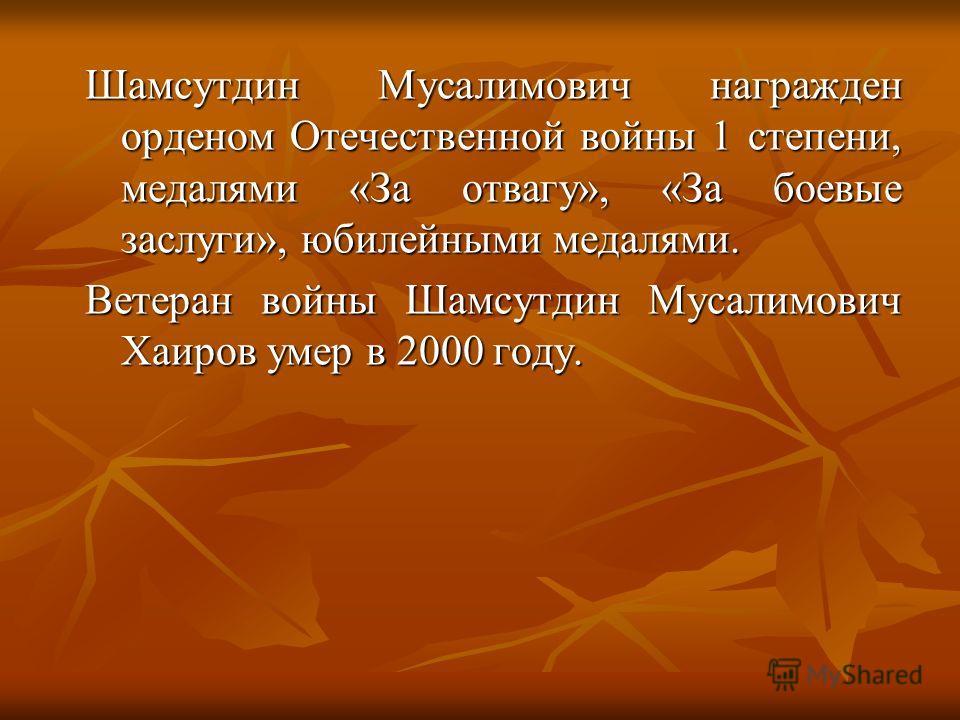 Шамсутдин Мусалимович награжден орденом Отечественной войны 1 степени, медалями «За отвагу», «За боевые заслуги», юбилейными медалями. Ветеран войны Шамсутдин Мусалимович Хаиров умер в 2000 году.