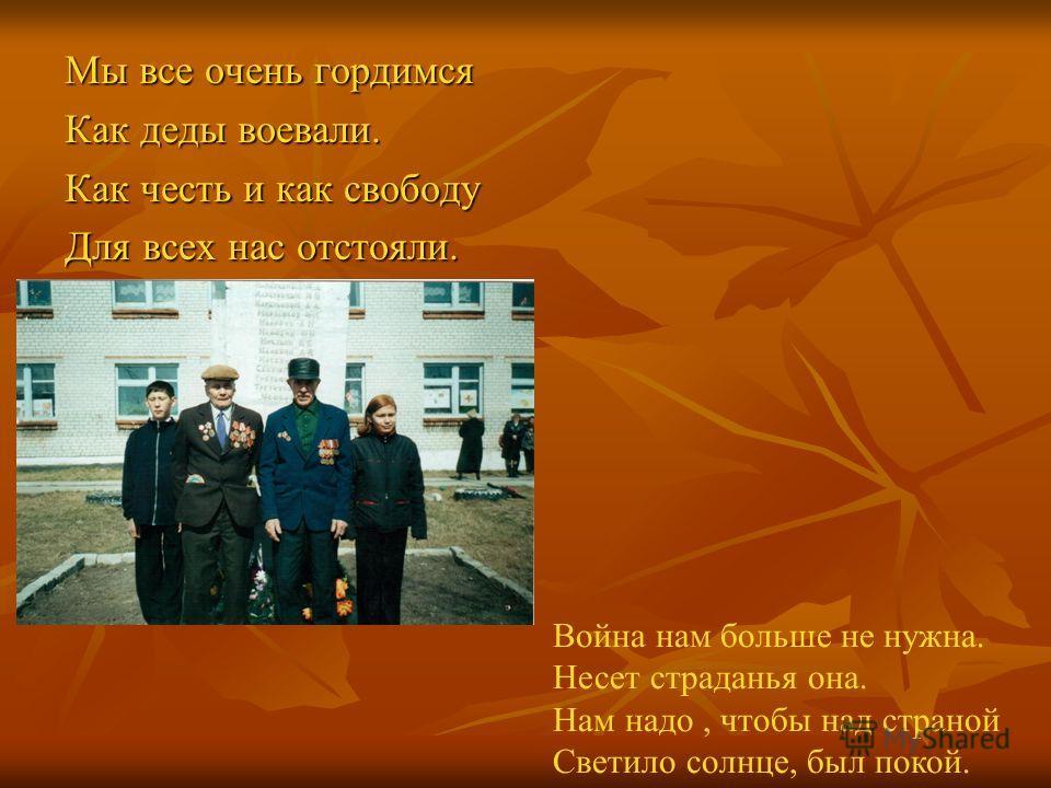 Мы все очень гордимся Как деды воевали. Как честь и как свободу Для всех нас отстояли. Война нам больше не нужна. Несет страданья она. Нам надо, чтобы над страной Светило солнце, был покой.