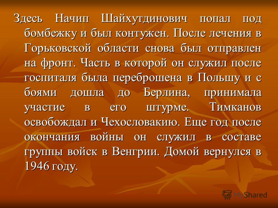 Здесь Начип Шайхутдинович попал под бомбежку и был контужен. После лечения в Горьковской области снова был отправлен на фронт. Часть в которой он служил после госпиталя была переброшена в Польшу и с боями дошла до Берлина, принимала участие в его шту