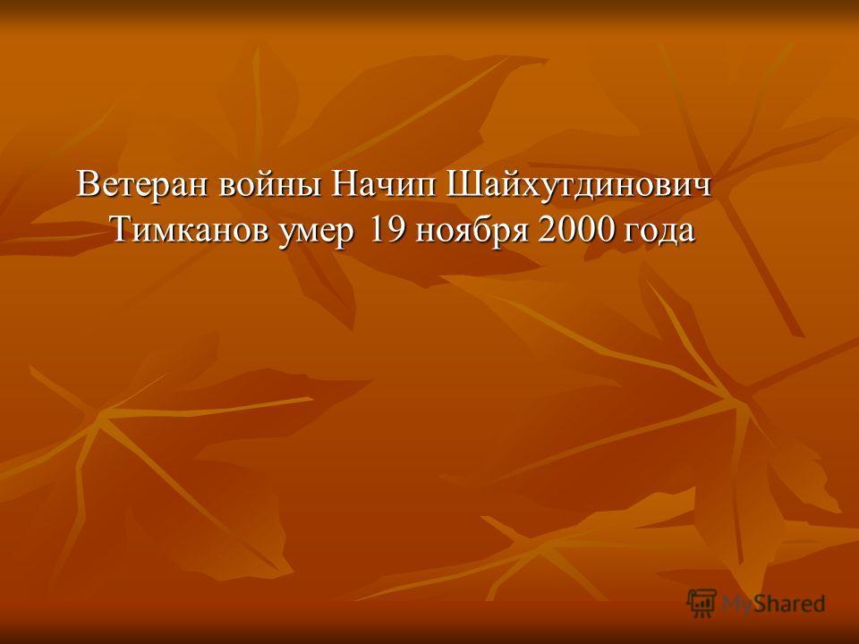 Ветеран войны Начип Шайхутдинович Тимканов умер 19 ноября 2000 года