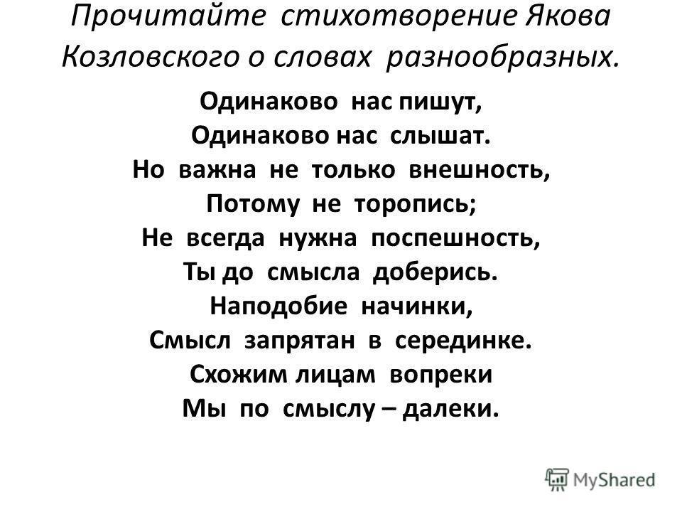Прочитайте стихотворение Якова Козловского о словах разнообразных. Одинаково нас пишут, Одинаково нас слышат. Но важна не только внешность, Потому не торопись; Не всегда нужна поспешность, Ты до смысла доберись. Наподобие начинки, Смысл запрятан в се