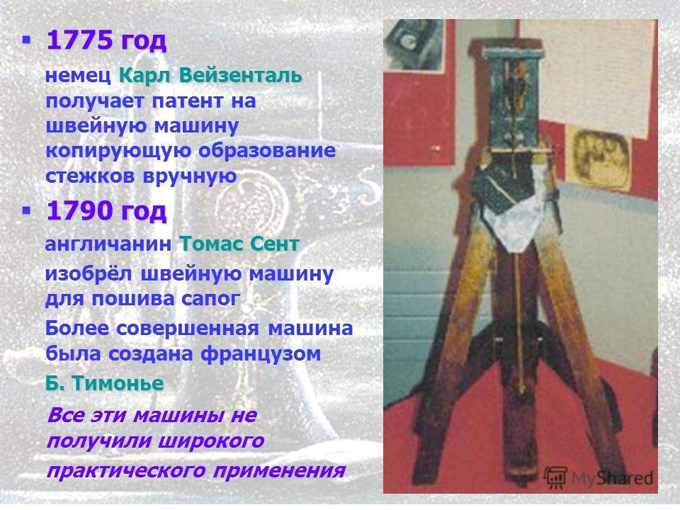 5 1775 год 1775 год Карл Вейзенталь немец Карл Вейзенталь получает патент на швейную машину копирующую образование стежков вручную 1790 год 1790 год Томас Сент англичанин Томас Сент изобрёл швейную машину для пошива сапог Более совершенная машина был